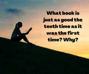 What book is just as good the tenth time as it was the first time? why?